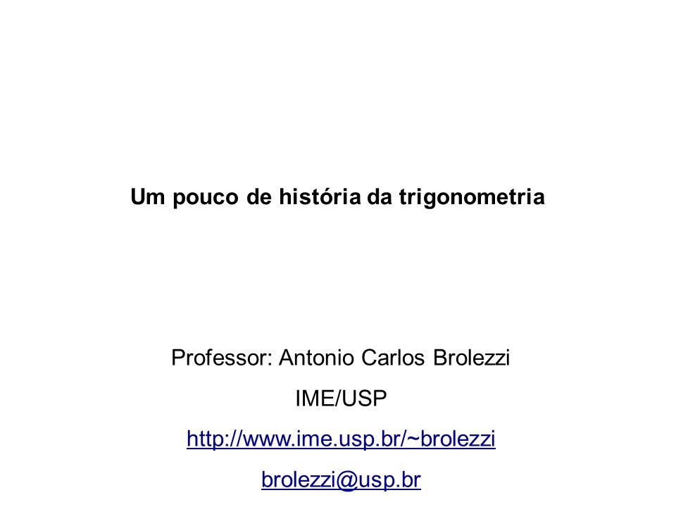 Um pouco de história da trigonometria Professor: Antonio Carlos Brolezzi IME/USP http://www.ime.usp.br/~brolezzi brolezzi@usp.br