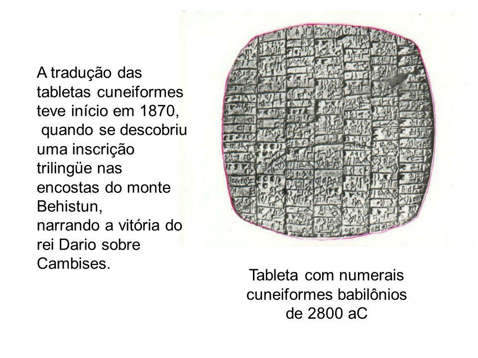 Tableta com numerais cuneiformes babilônios de 2800 aC A tradução das tabletas cuneiformes teve início em 1870, quando se descobriu uma inscrição tril