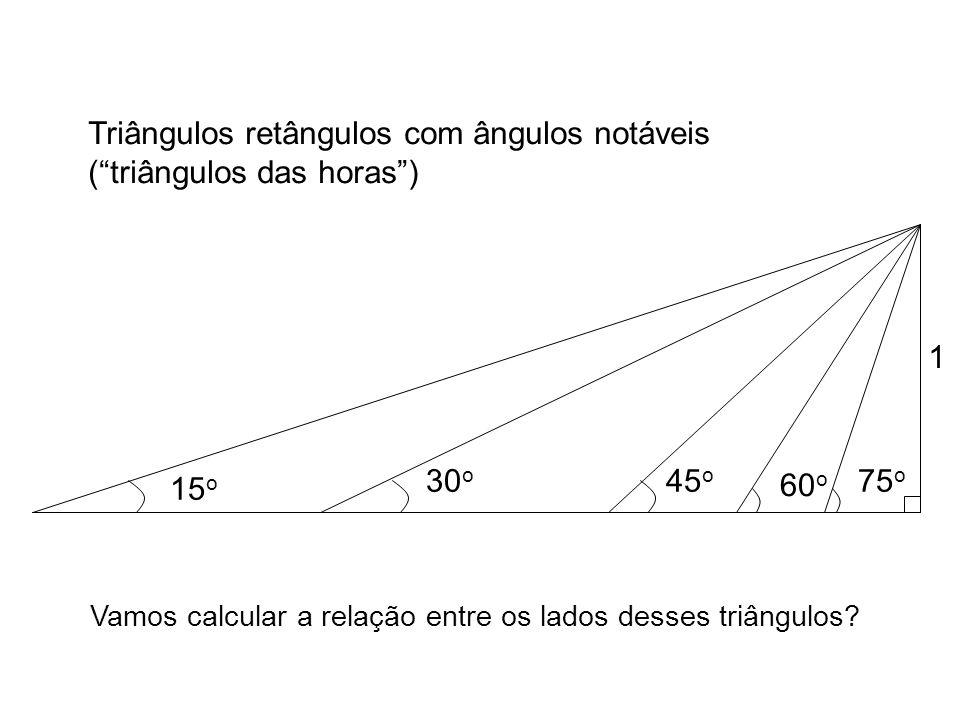 60 o 45 o 30 o 15 o 75 o Triângulos retângulos com ângulos notáveis (triângulos das horas) 1 Vamos calcular a relação entre os lados desses triângulos