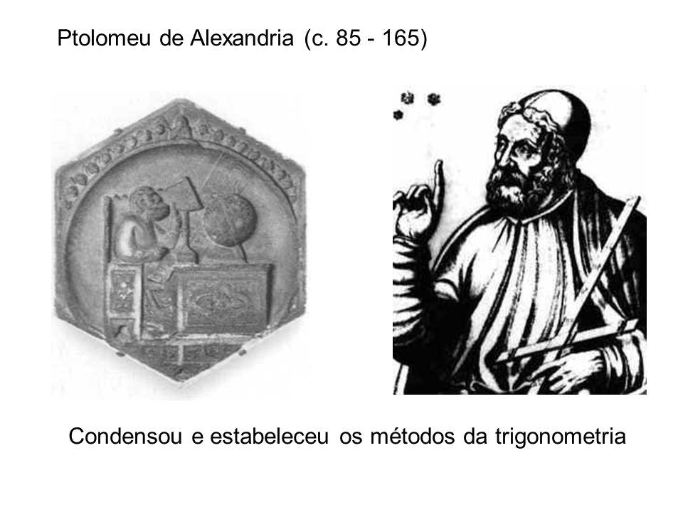 Ptolomeu de Alexandria (c. 85 - 165) Condensou e estabeleceu os métodos da trigonometria