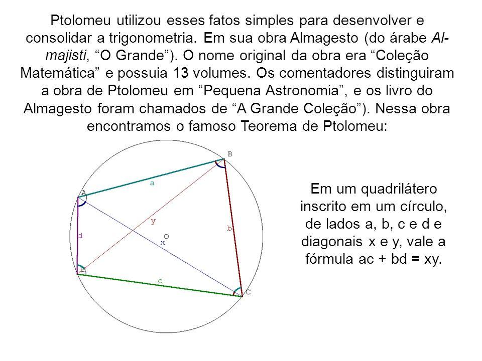 Ptolomeu utilizou esses fatos simples para desenvolver e consolidar a trigonometria. Em sua obra Almagesto (do árabe Al- majisti, O Grande). O nome or