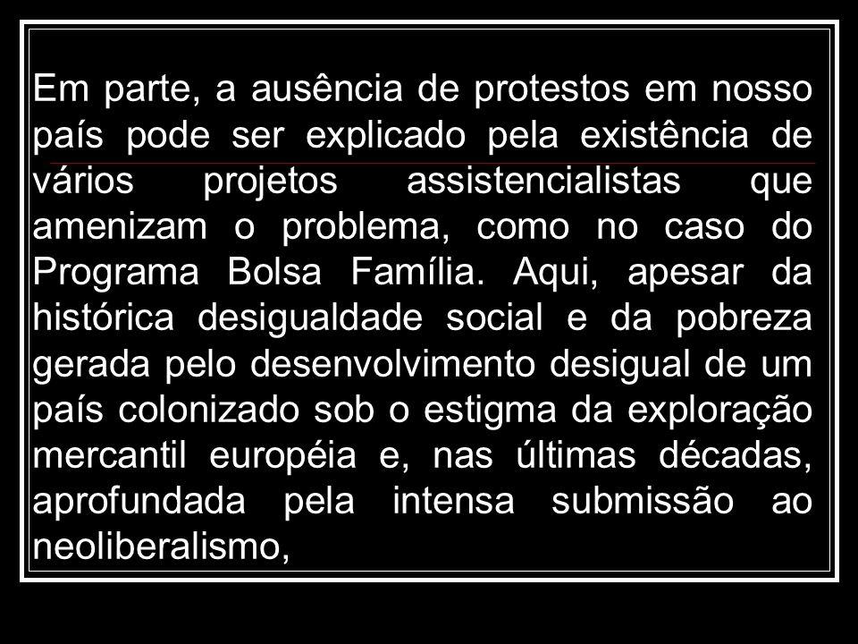Em parte, a ausência de protestos em nosso país pode ser explicado pela existência de vários projetos assistencialistas que amenizam o problema, como no caso do Programa Bolsa Família.