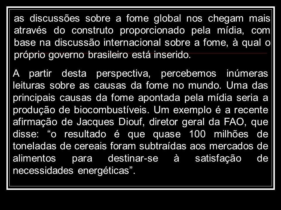 as discussões sobre a fome global nos chegam mais através do construto proporcionado pela mídia, com base na discussão internacional sobre a fome, à qual o próprio governo brasileiro está inserido.