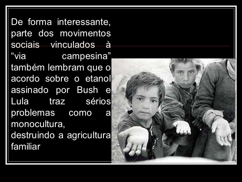 De forma interessante, parte dos movimentos sociais vinculados à via campesina também lembram que o acordo sobre o etanol assinado por Bush e Lula traz sérios problemas como a monocultura, destruindo a agricultura familiar