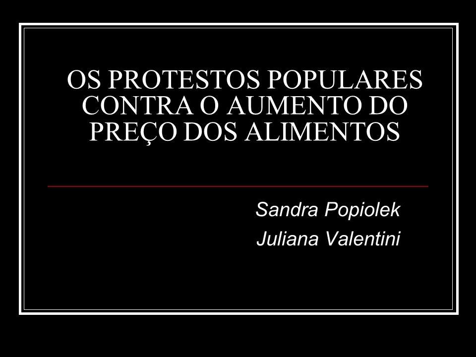 OS PROTESTOS POPULARES CONTRA O AUMENTO DO PREÇO DOS ALIMENTOS Sandra Popiolek Juliana Valentini