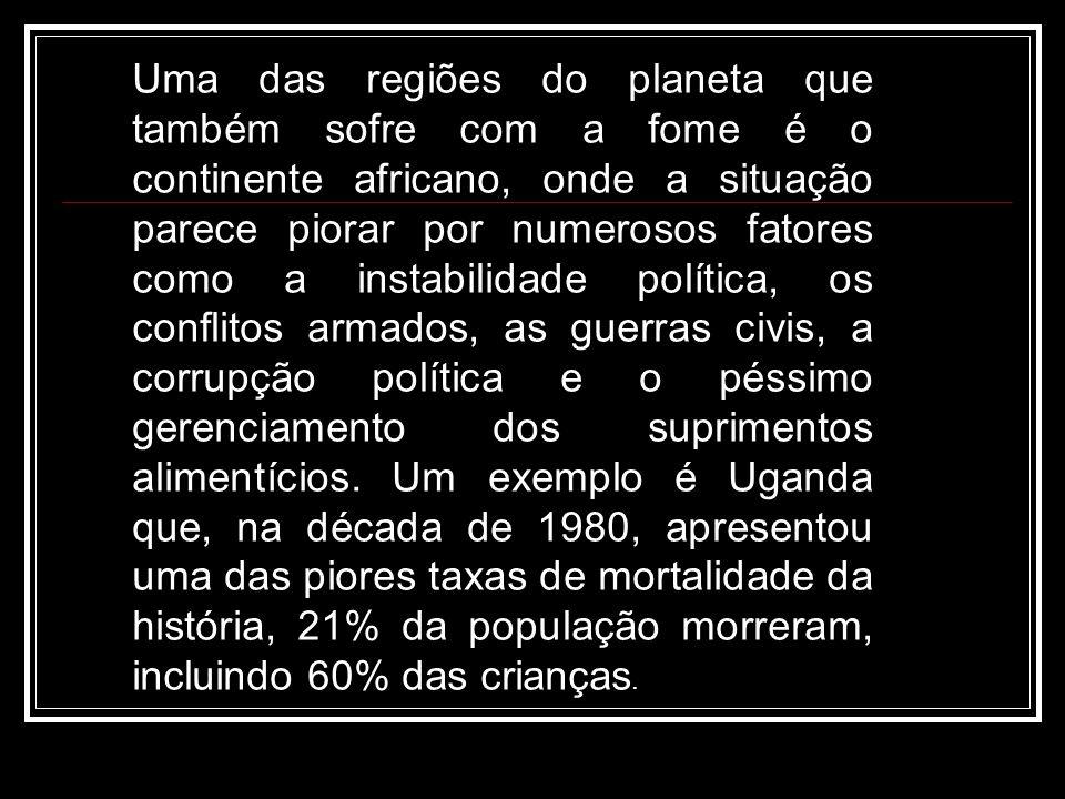 Uma das regiões do planeta que também sofre com a fome é o continente africano, onde a situação parece piorar por numerosos fatores como a instabilidade política, os conflitos armados, as guerras civis, a corrupção política e o péssimo gerenciamento dos suprimentos alimentícios.