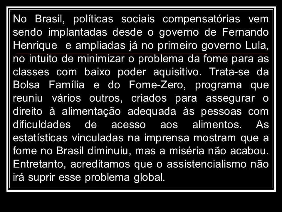 No Brasil, políticas sociais compensatórias vem sendo implantadas desde o governo de Fernando Henrique e ampliadas já no primeiro governo Lula, no intuito de minimizar o problema da fome para as classes com baixo poder aquisitivo.