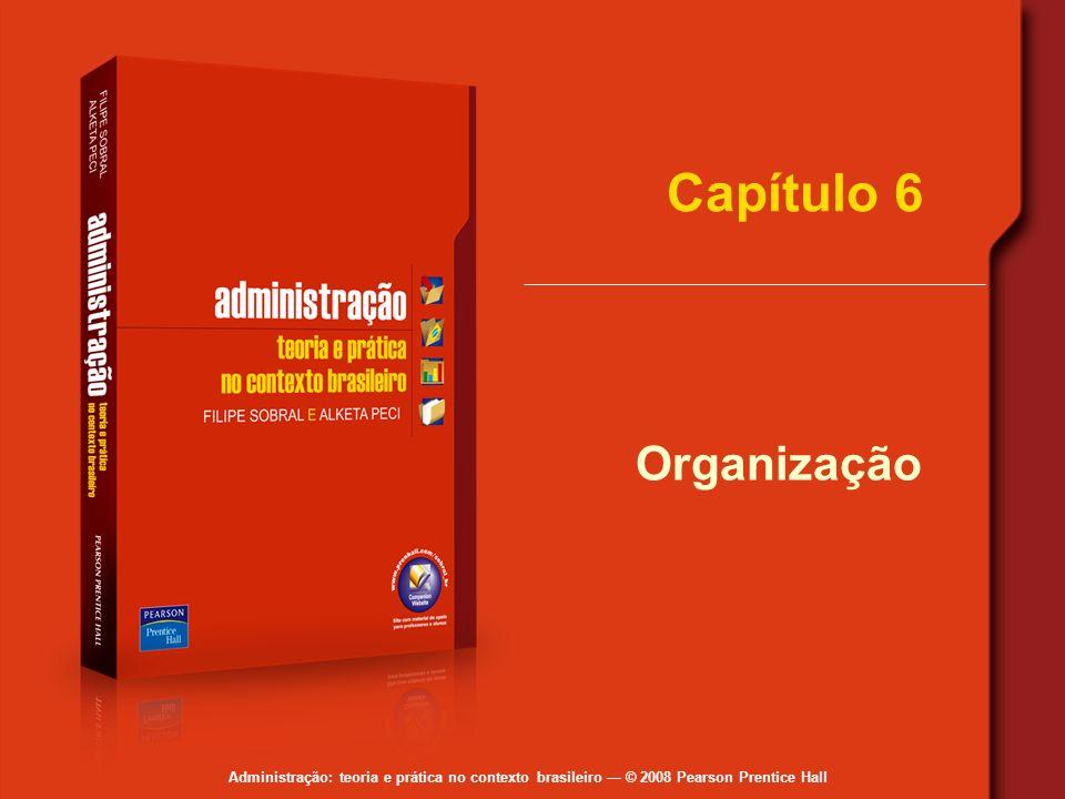 Administração: teoria e prática no contexto brasileiro © 2008 Pearson Prentice Hall Capítulo 6 Organização