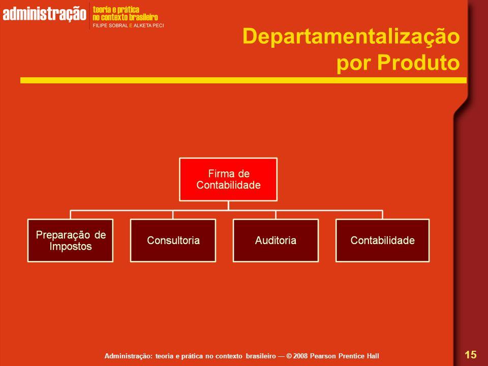 Administração: teoria e prática no contexto brasileiro © 2008 Pearson Prentice Hall Departamentalização por Produto 15