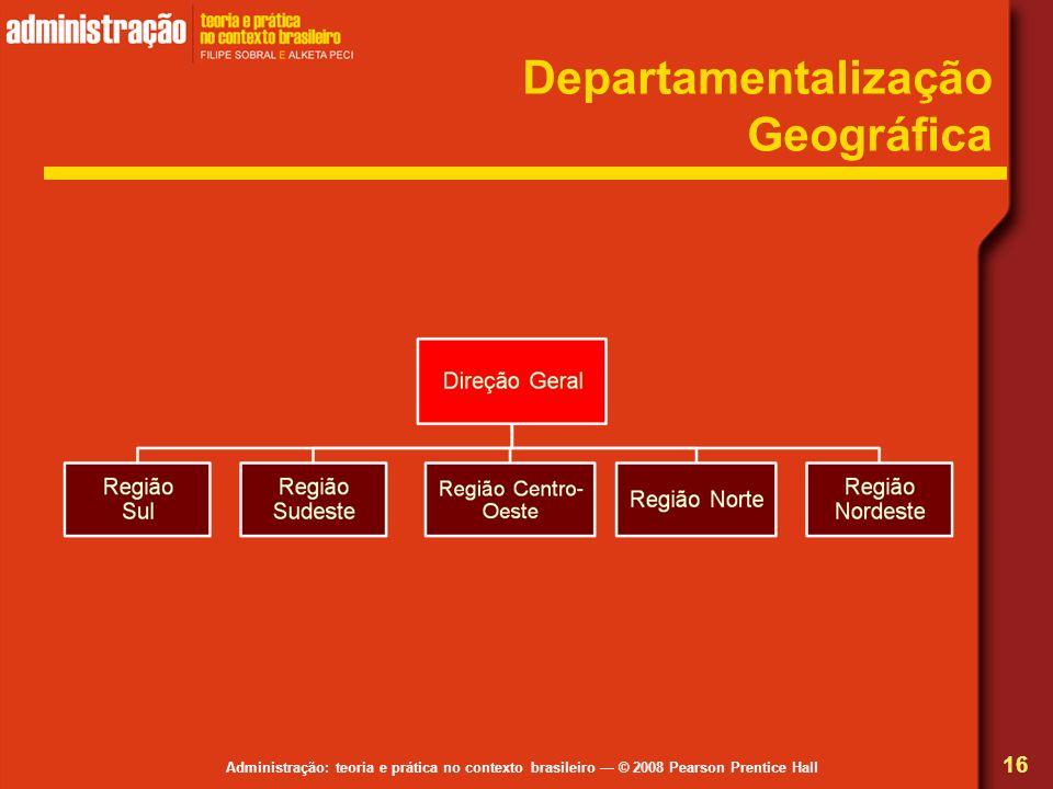 Administração: teoria e prática no contexto brasileiro © 2008 Pearson Prentice Hall Departamentalização Geográfica 16