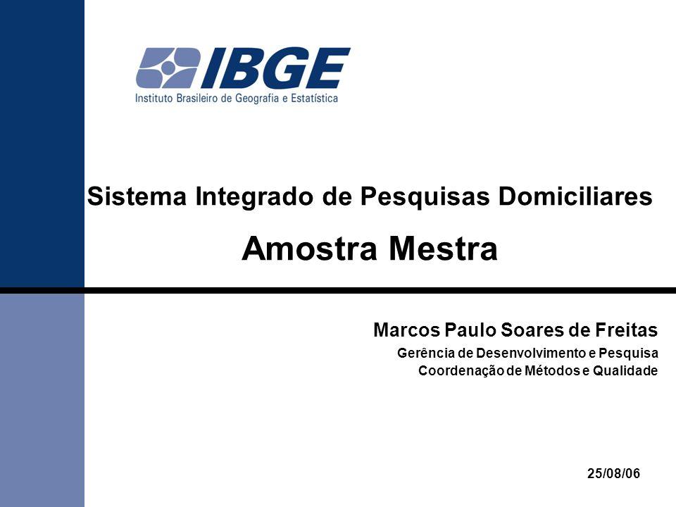Sistema Integrado de Pesquisas Domiciliares Amostra Mestra 25/08/06 Marcos Paulo Soares de Freitas Gerência de Desenvolvimento e Pesquisa Coordenação