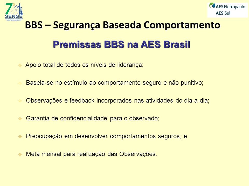 BBS – Segurança Baseada Comportamento Premissas BBS na AES Brasil Apoio total de todos os níveis de liderança; Baseia-se no estímulo ao comportamento