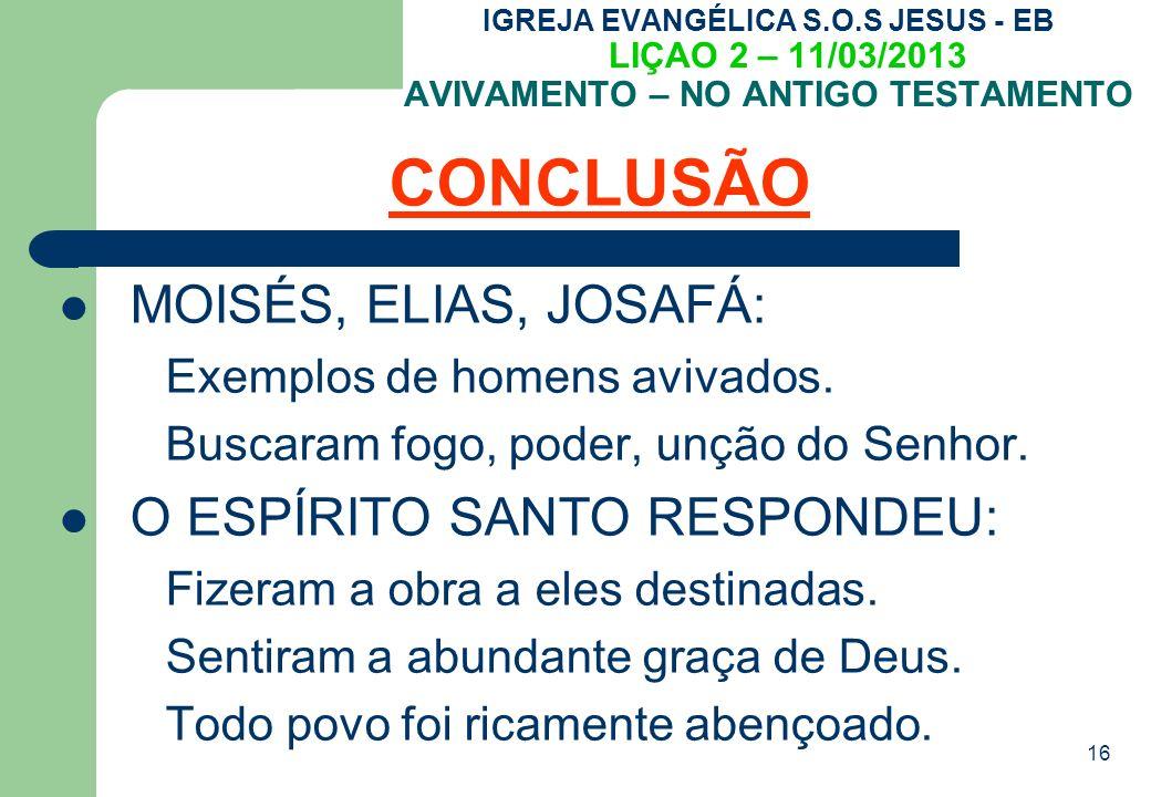 16 IGREJA EVANGÉLICA S.O.S JESUS - EB LIÇAO 2 – 11/03/2013 AVIVAMENTO – NO ANTIGO TESTAMENTO CONCLUSÃO MOISÉS, ELIAS, JOSAFÁ: Exemplos de homens avivados.