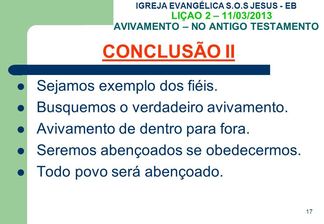 17 IGREJA EVANGÉLICA S.O.S JESUS - EB LIÇAO 2 – 11/03/2013 AVIVAMENTO – NO ANTIGO TESTAMENTO CONCLUSÃO II Sejamos exemplo dos fiéis.