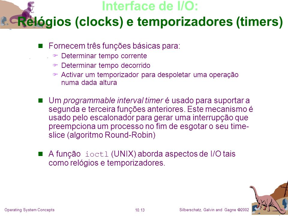 Silberschatz, Galvin and Gagne 2002 10.13 Operating System Concepts Interface de I/O: Relógios (clocks) e temporizadores (timers) Fornecem três funçõe