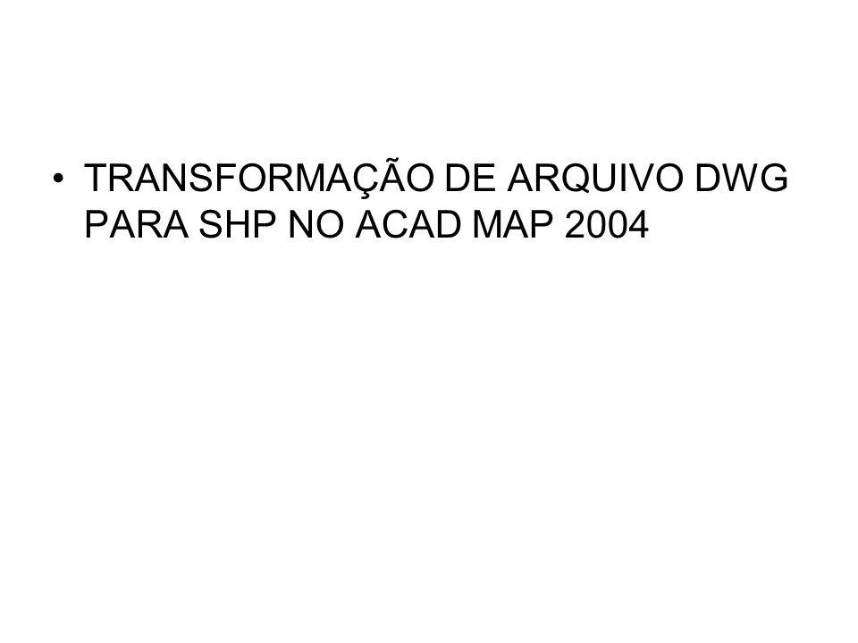 TRANSFORMAÇÃO DE ARQUIVO DWG PARA SHP NO ACAD MAP 2004