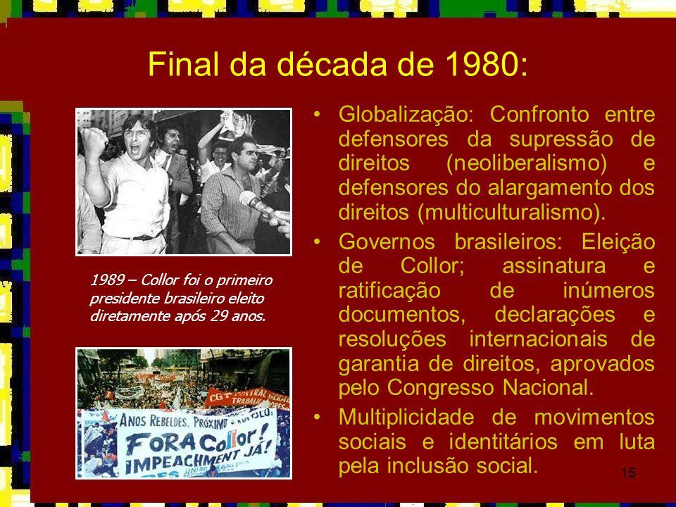 15 Final da década de 1980: Globalização: Confronto entre defensores da supressão de direitos (neoliberalismo) e defensores do alargamento dos direito