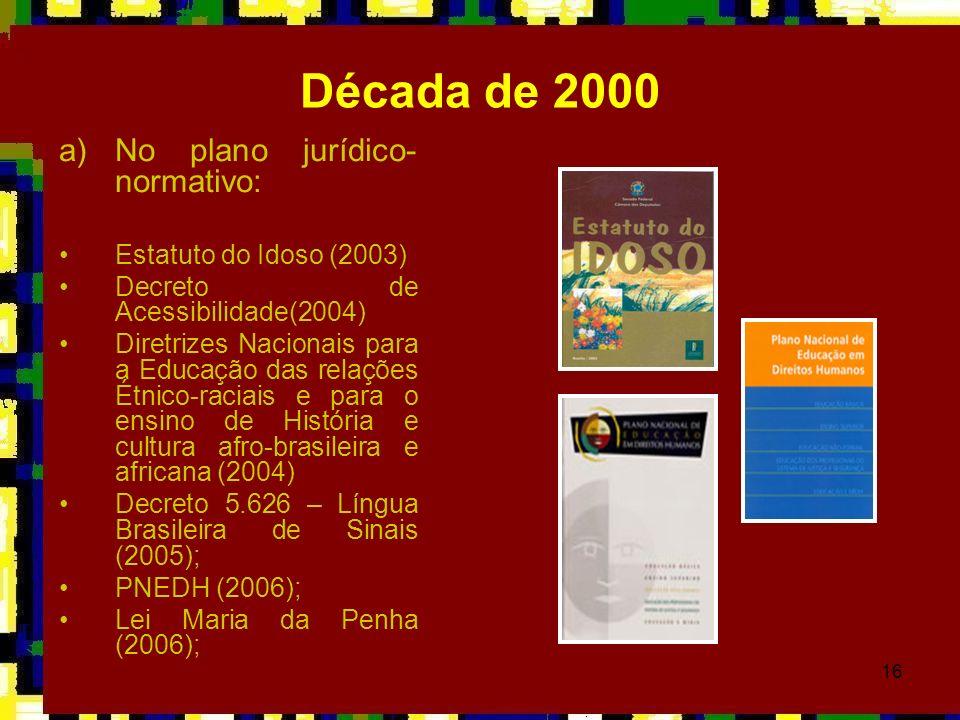 16 Década de 2000 a)No plano jurídico- normativo: Estatuto do Idoso (2003) Decreto de Acessibilidade(2004) Diretrizes Nacionais para a Educação das re