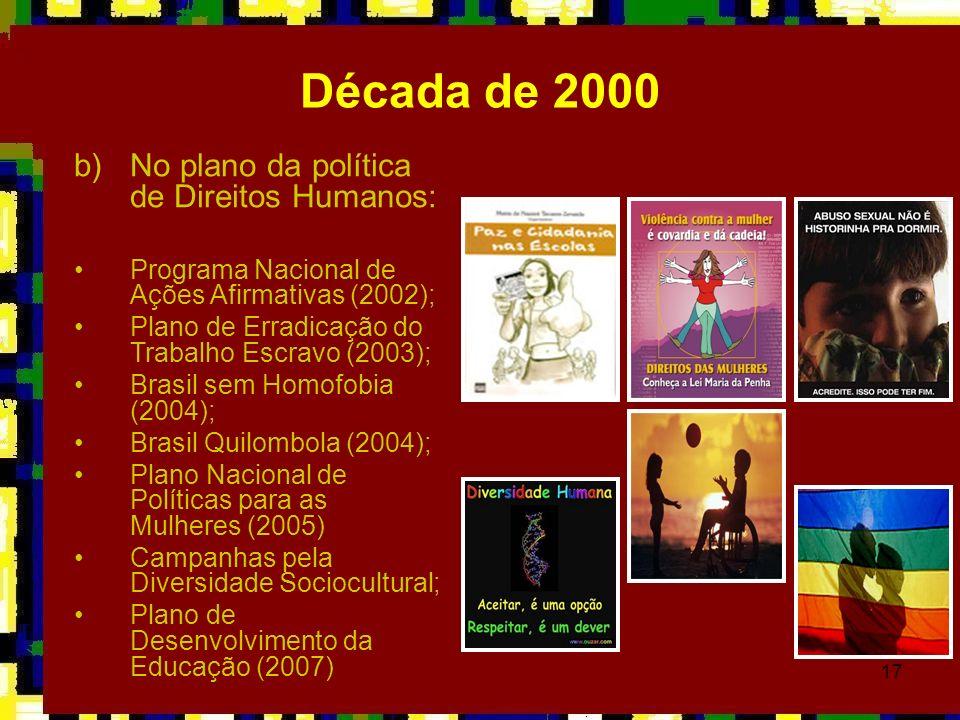 17 Década de 2000 b)No plano da política de Direitos Humanos: Programa Nacional de Ações Afirmativas (2002); Plano de Erradicação do Trabalho Escravo