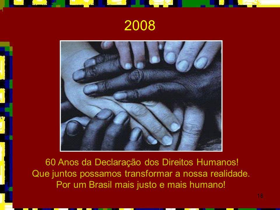18 60 Anos da Declaração dos Direitos Humanos! Que juntos possamos transformar a nossa realidade. Por um Brasil mais justo e mais humano! 2008