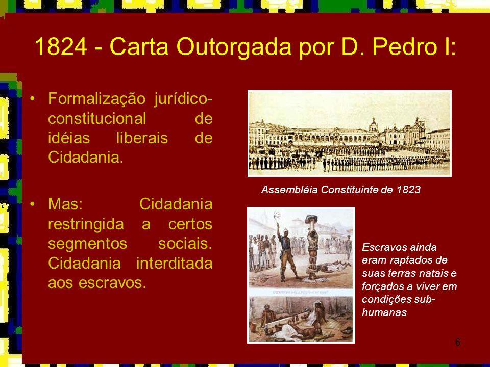 6 1824 - Carta Outorgada por D. Pedro I: Formalização jurídico- constitucional de idéias liberais de Cidadania. Mas: Cidadania restringida a certos se