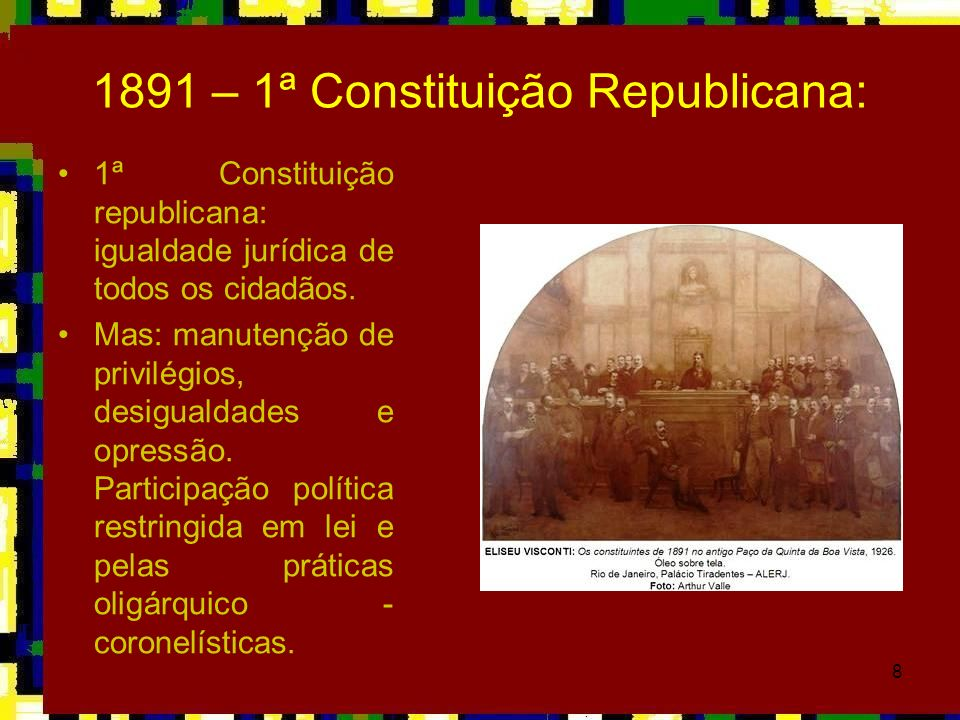 8 1891 – 1ª Constituição Republicana: 1ª Constituição republicana: igualdade jurídica de todos os cidadãos. Mas: manutenção de privilégios, desigualda