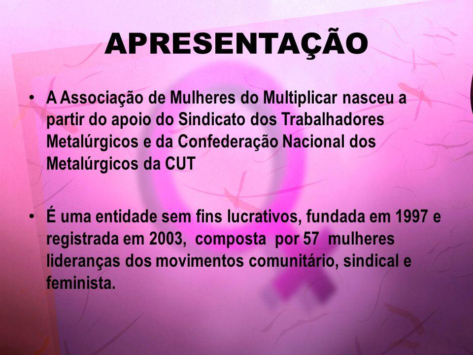 APRESENTAÇÃO A Associação de Mulheres do Multiplicar nasceu a partir do apoio do Sindicato dos Trabalhadores Metalúrgicos e da Confederação Nacional d