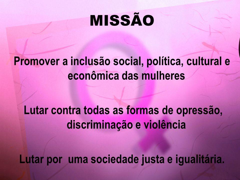 MISSÃO Promover a inclusão social, política, cultural e econômica das mulheres Lutar contra todas as formas de opressão, discriminação e violência Lut