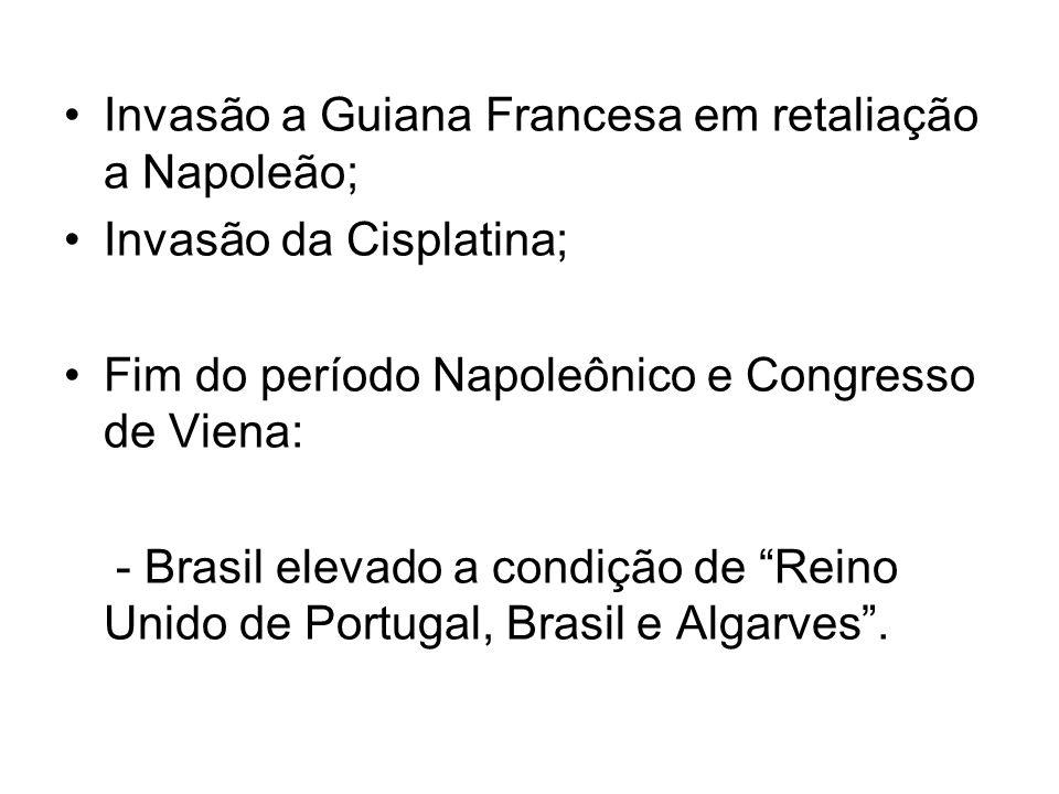 Invasão a Guiana Francesa em retaliação a Napoleão; Invasão da Cisplatina; Fim do período Napoleônico e Congresso de Viena: - Brasil elevado a condição de Reino Unido de Portugal, Brasil e Algarves.