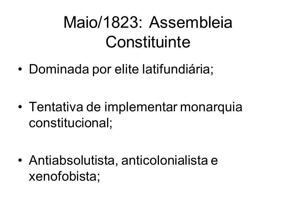 Maio/1823: Assembleia Constituinte Dominada por elite latifundiária; Tentativa de implementar monarquia constitucional; Antiabsolutista, anticolonialista e xenofobista;