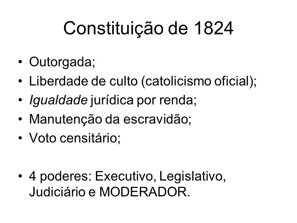 Constituição de 1824 Outorgada; Liberdade de culto (catolicismo oficial); Igualdade jurídica por renda; Manutenção da escravidão; Voto censitário; 4 poderes: Executivo, Legislativo, Judiciário e MODERADOR.