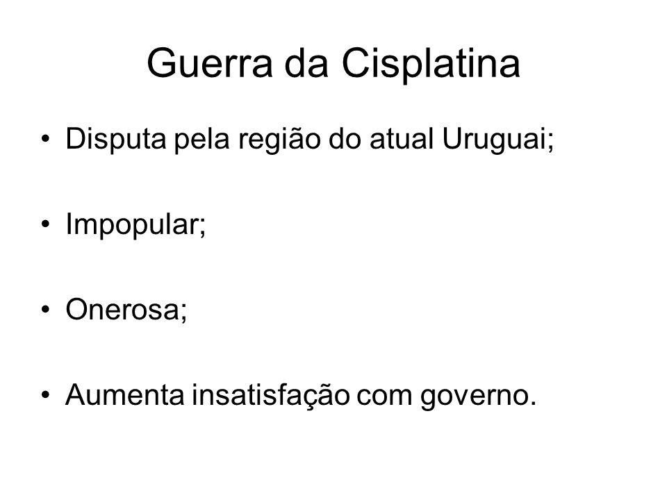Guerra da Cisplatina Disputa pela região do atual Uruguai; Impopular; Onerosa; Aumenta insatisfação com governo.