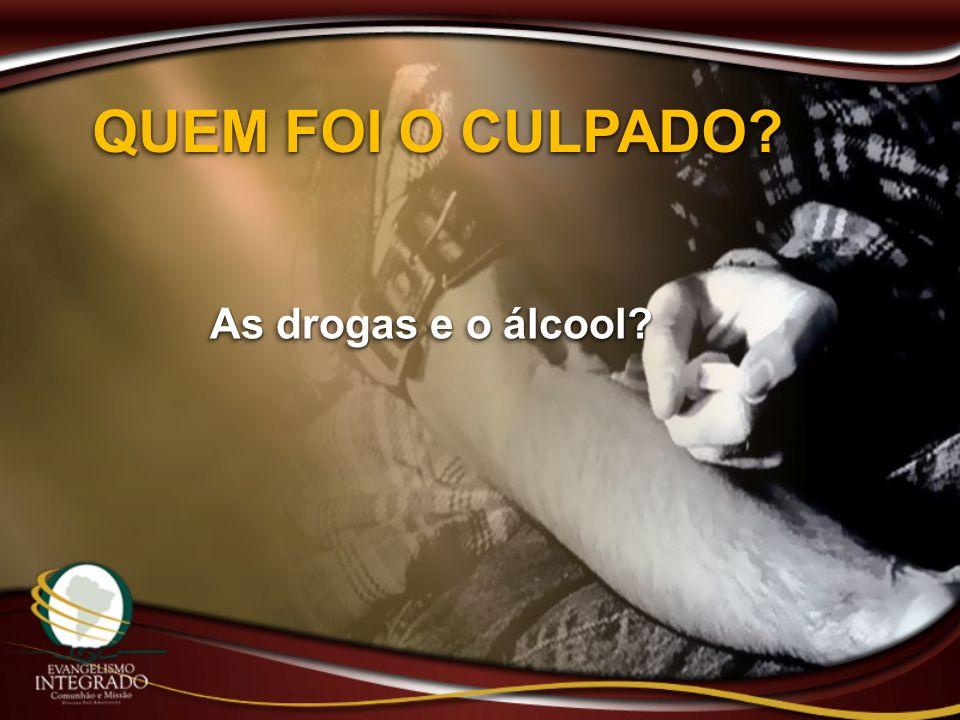 QUEM FOI O CULPADO? As drogas e o álcool?