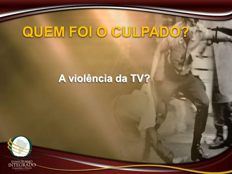QUEM FOI O CULPADO? A violência da TV?