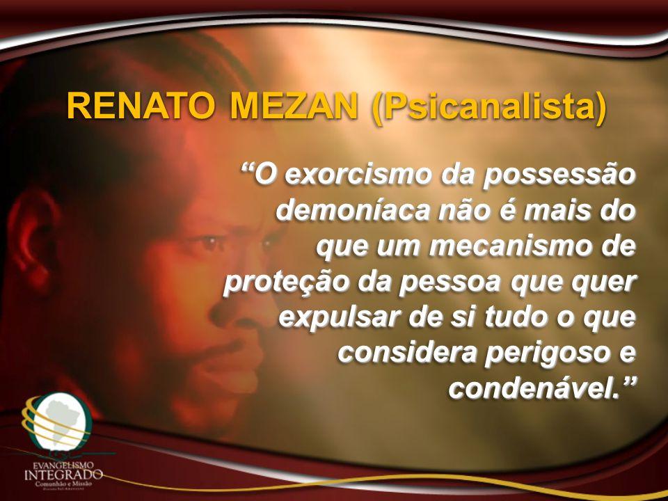 RENATO MEZAN (Psicanalista) O exorcismo da possessão demoníaca não é mais do que um mecanismo de proteção da pessoa que quer expulsar de si tudo o que