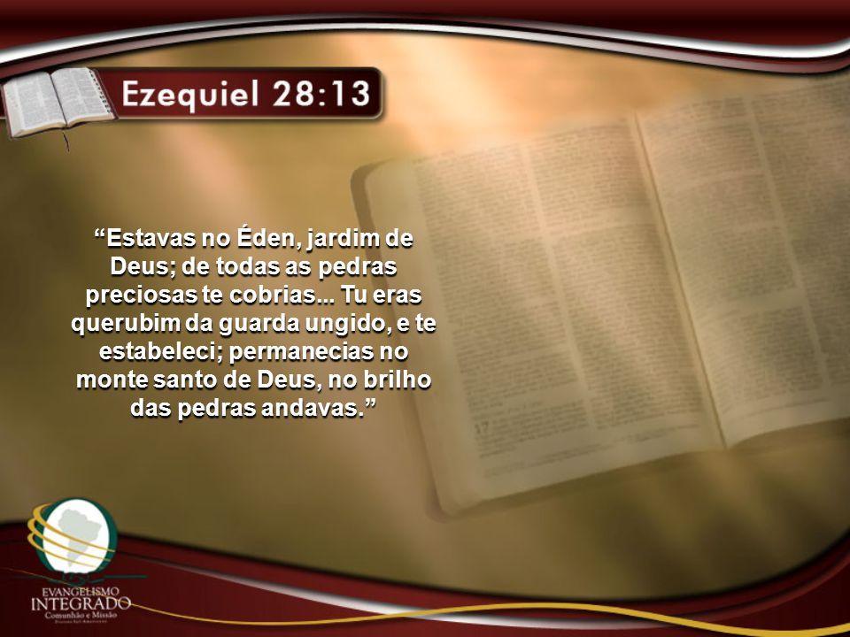 Estavas no Éden, jardim de Deus; de todas as pedras preciosas te cobrias... Tu eras querubim da guarda ungido, e te estabeleci; permanecias no monte s