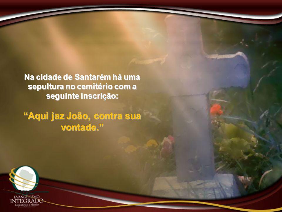 Na cidade de Santarém há uma sepultura no cemitério com a seguinte inscrição: Aqui jaz João, contra sua vontade.