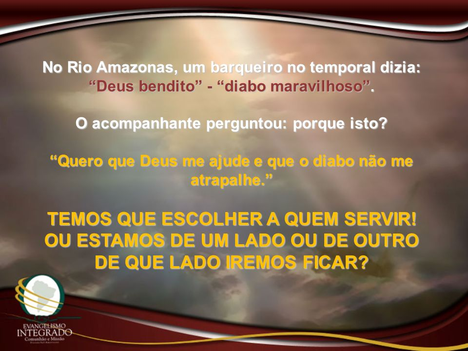 No Rio Amazonas, um barqueiro no temporal dizia: Deus bendito - diabo maravilhoso. O acompanhante perguntou: porque isto? Quero que Deus me ajude e qu
