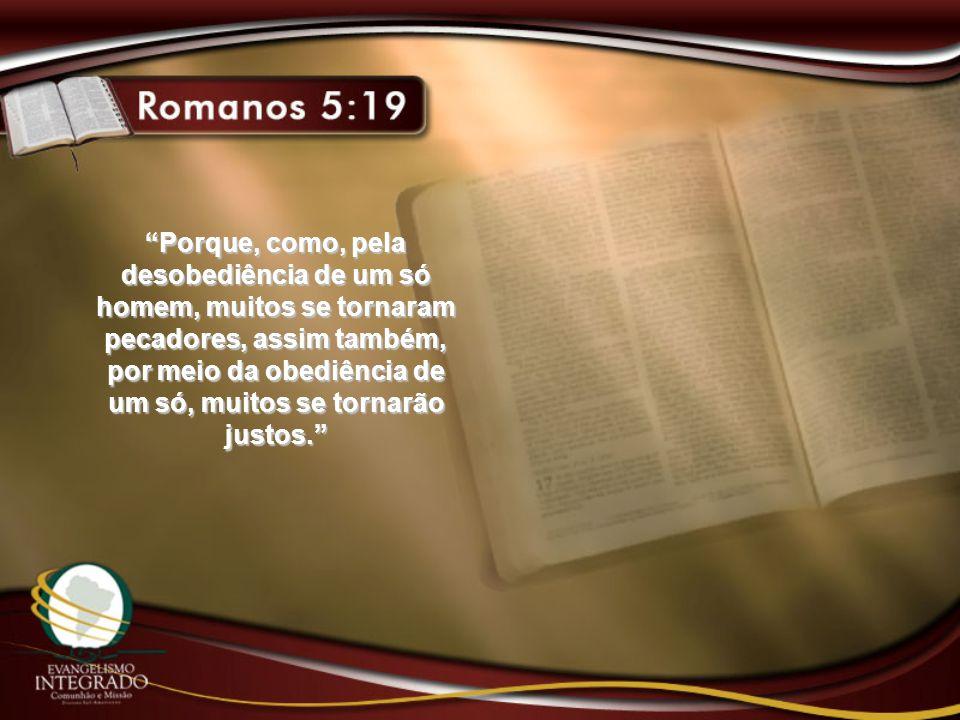 Porque, como, pela desobediência de um só homem, muitos se tornaram pecadores, assim também, por meio da obediência de um só, muitos se tornarão justo