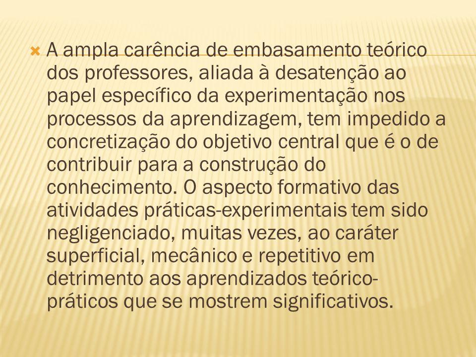 A ampla carência de embasamento teórico dos professores, aliada à desatenção ao papel específico da experimentação nos processos da aprendizagem, tem impedido a concretização do objetivo central que é o de contribuir para a construção do conhecimento.