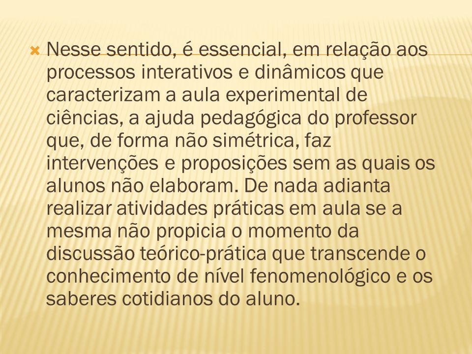 Nesse sentido, é essencial, em relação aos processos interativos e dinâmicos que caracterizam a aula experimental de ciências, a ajuda pedagógica do p