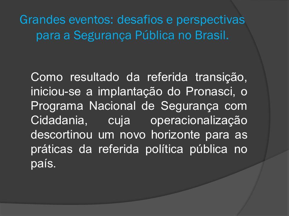 Grandes eventos: desafios e perspectivas para a Segurança Pública no Brasil. Como resultado da referida transição, iniciou-se a implantação do Pronasc