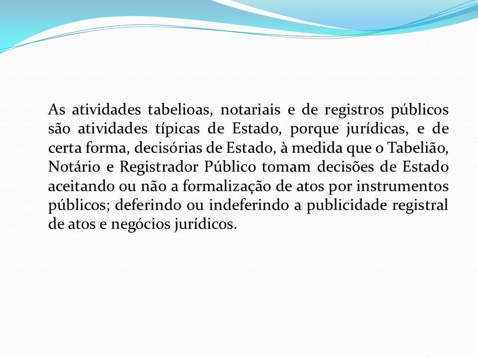 As atividades tabelioas, notariais e de registros públicos são atividades típicas de Estado, porque jurídicas, e de certa forma, decisórias de Estado,
