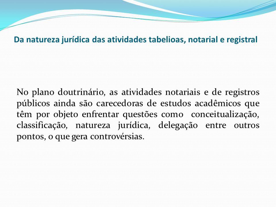 Da natureza jurídica das atividades tabelioas, notarial e registral No plano doutrinário, as atividades notariais e de registros públicos ainda são ca