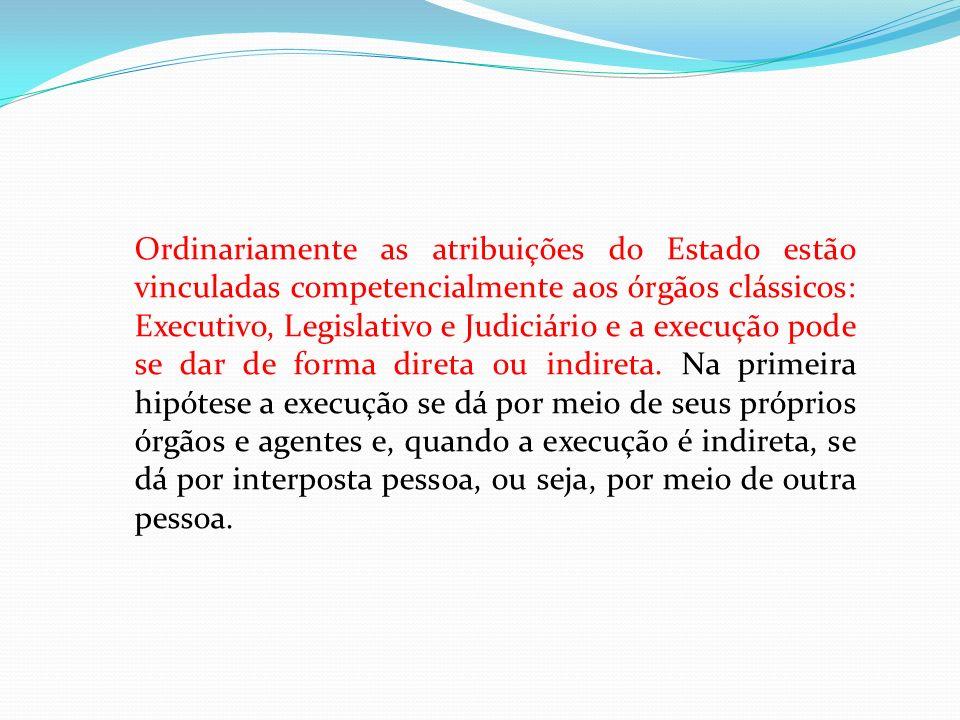 Ordinariamente as atribuições do Estado estão vinculadas competencialmente aos órgãos clássicos: Executivo, Legislativo e Judiciário e a execução pode