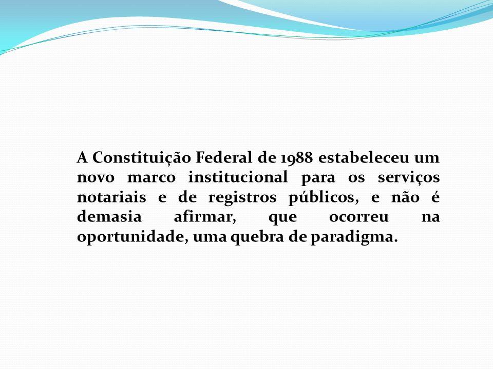 A Constituição Federal de 1988 estabeleceu um novo marco institucional para os serviços notariais e de registros públicos, e não é demasia afirmar, qu