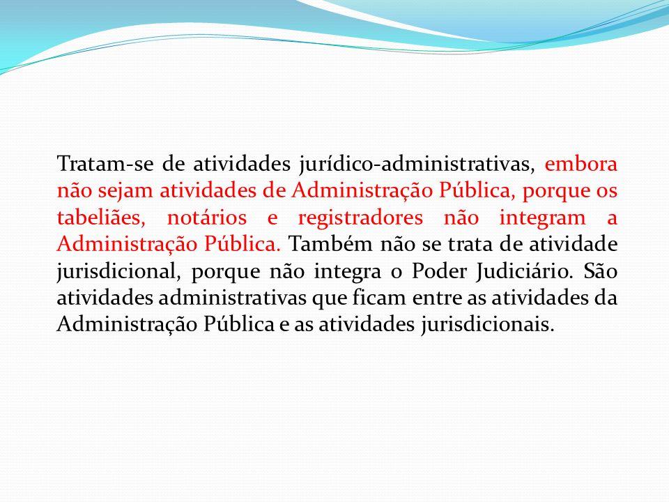 Tratam-se de atividades jurídico-administrativas, embora não sejam atividades de Administração Pública, porque os tabeliães, notários e registradores