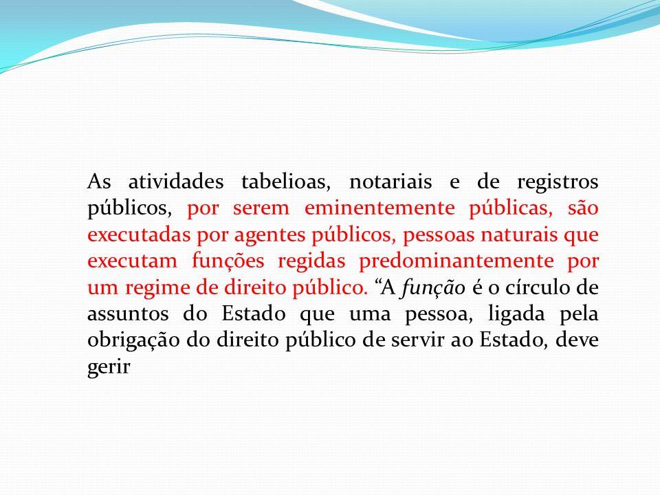 As atividades tabelioas, notariais e de registros públicos, por serem eminentemente públicas, são executadas por agentes públicos, pessoas naturais qu