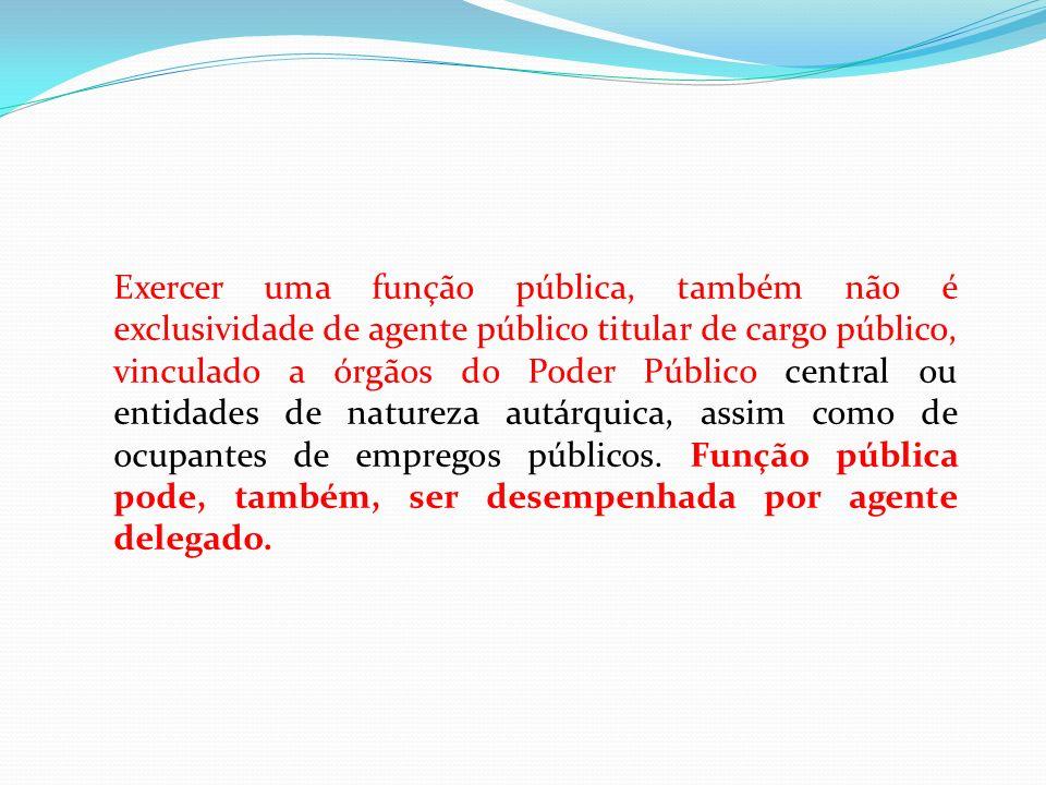 Exercer uma função pública, também não é exclusividade de agente público titular de cargo público, vinculado a órgãos do Poder Público central ou enti