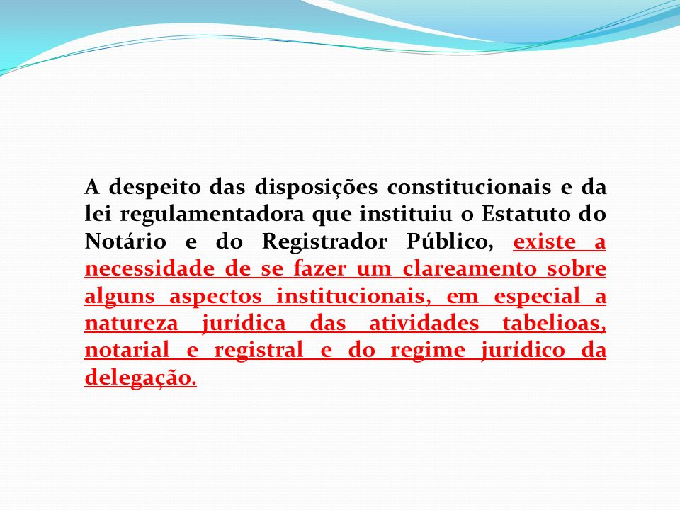 A despeito das disposições constitucionais e da lei regulamentadora que instituiu o Estatuto do Notário e do Registrador Público, existe a necessidade
